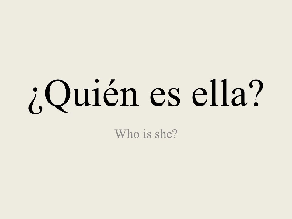 ¿Quién es ella? Who is she?