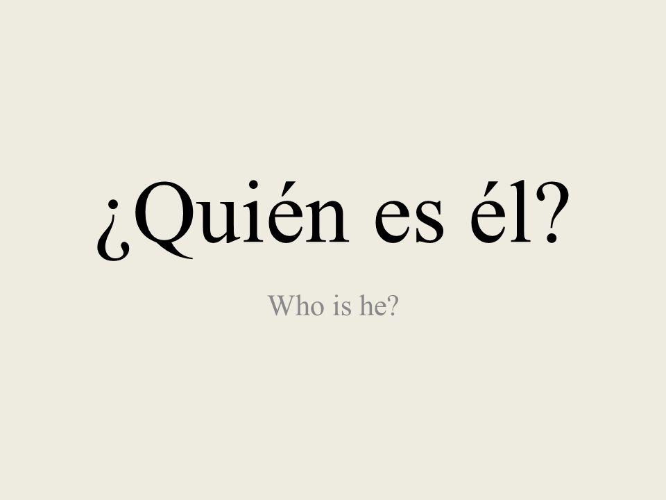 ¿Quién es él? Who is he?