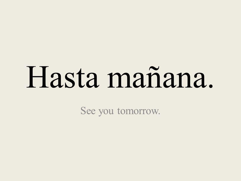Hasta mañana. See you tomorrow.