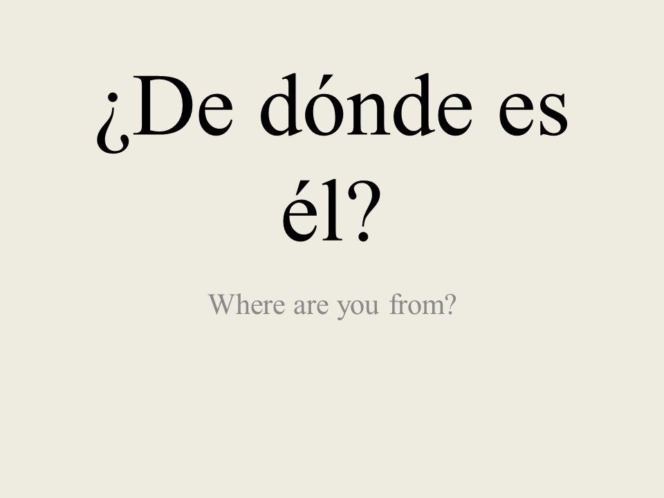 ¿De dónde es él? Where are you from?