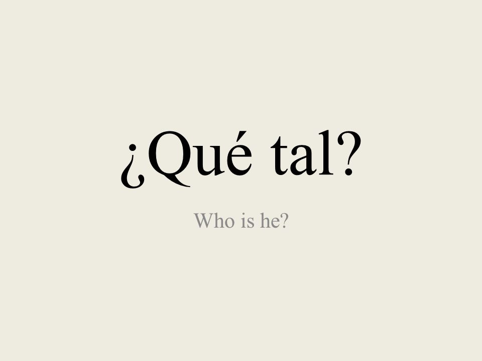 ¿Qué tal? Who is he?