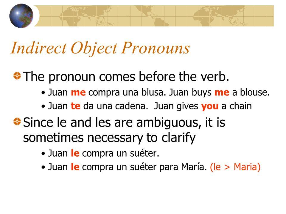 Indirect Object Pronouns The pronoun comes before the verb. Juan me compra una blusa. Juan buys me a blouse. Juan te da una cadena. Juan gives you a c
