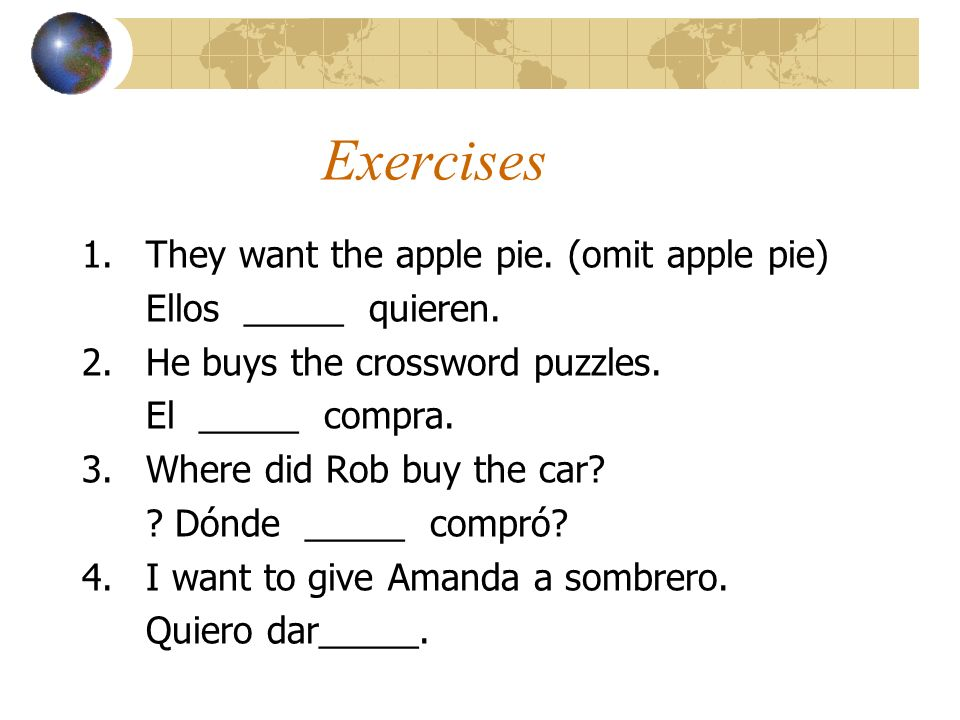 Exercises 1.They want the apple pie. (omit apple pie) Ellos _____ quieren. 2.He buys the crossword puzzles. El _____ compra. 3.Where did Rob buy the c