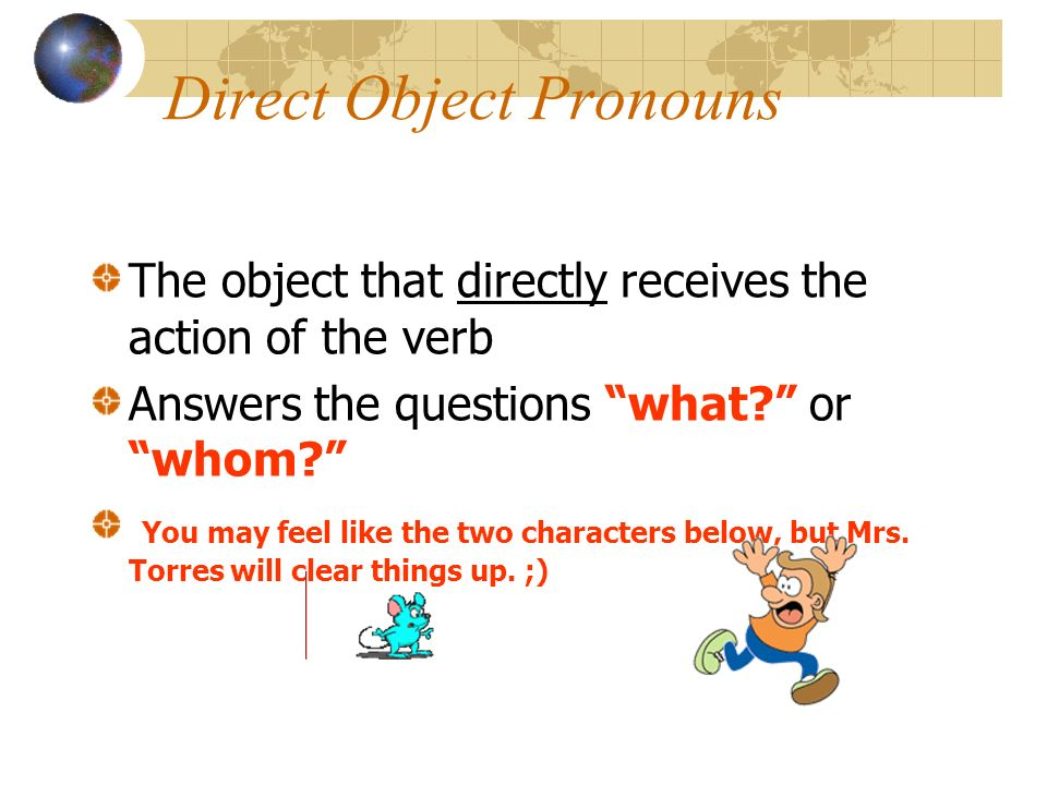 Direct Object Pronouns The object that directly receives the action of the verb Answers the questions what? or whom? You may feel like the two charact