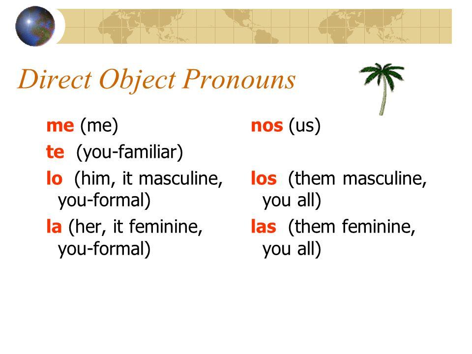 Direct Object Pronouns me (me) te (you-familiar) lo (him, it masculine, you-formal) la (her, it feminine, you-formal) nos (us) los (them masculine, yo