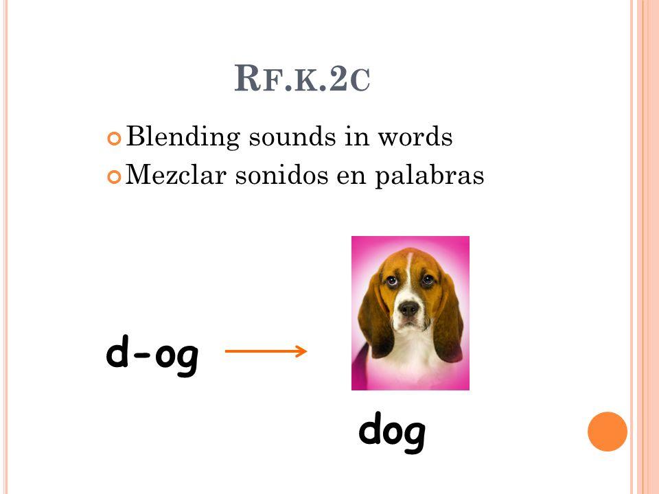 R F. K.2 C Blending sounds in words Mezclar sonidos en palabras d-og dog