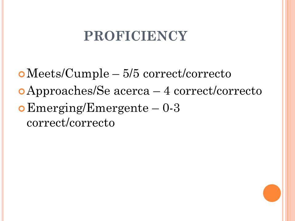 PROFICIENCY Meets/Cumple – 5/5 correct/correcto Approaches/Se acerca – 4 correct/correcto Emerging/Emergente – 0-3 correct/correcto
