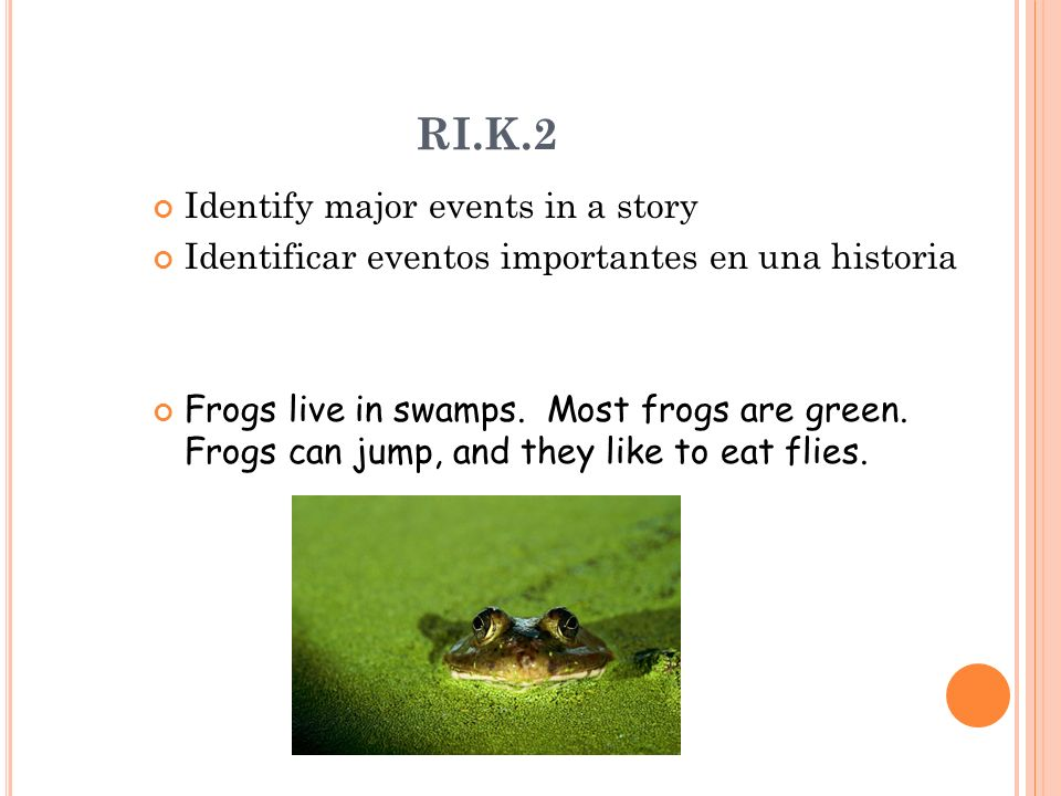 RI.K.2 Identify major events in a story Identificar eventos importantes en una historia Frogs live in swamps. Most frogs are green. Frogs can jump, an