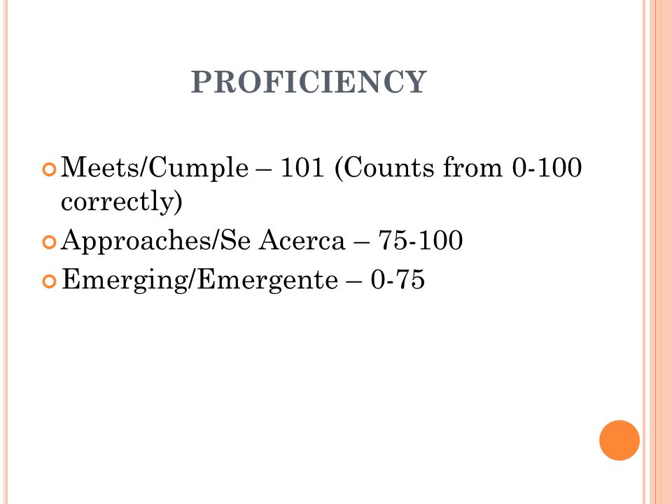 PROFICIENCY Meets/Cumple – 101 (Counts from 0-100 correctly) Approaches/Se Acerca – 75-100 Emerging/Emergente – 0-75