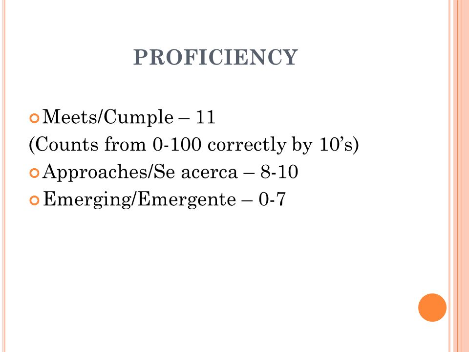PROFICIENCY Meets/Cumple – 11 (Counts from 0-100 correctly by 10s) Approaches/Se acerca – 8-10 Emerging/Emergente – 0-7