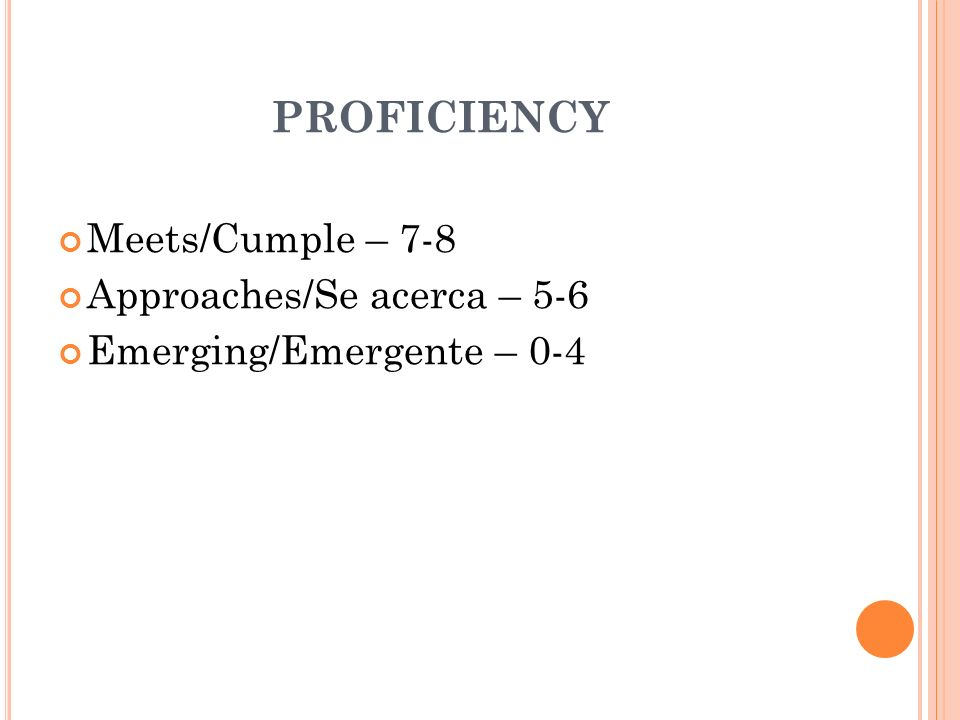 PROFICIENCY Meets/Cumple – 7-8 Approaches/Se acerca – 5-6 Emerging/Emergente – 0-4