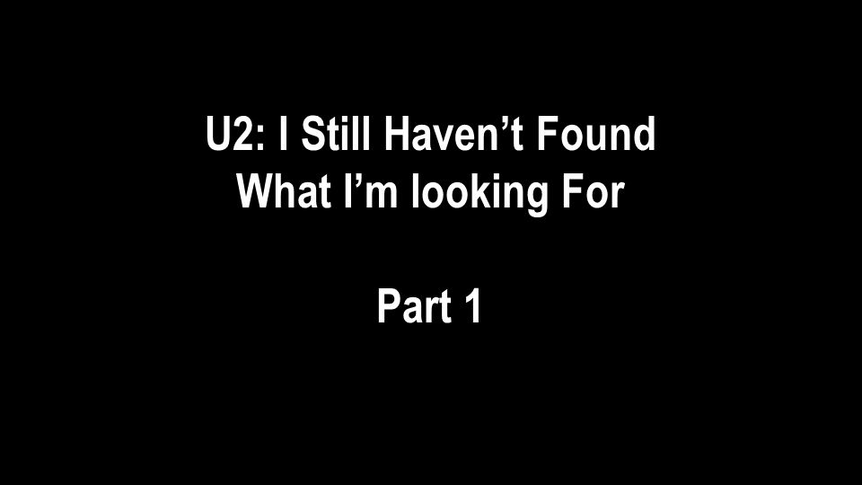 U2: I Still Havent Found What Im looking For Part 1