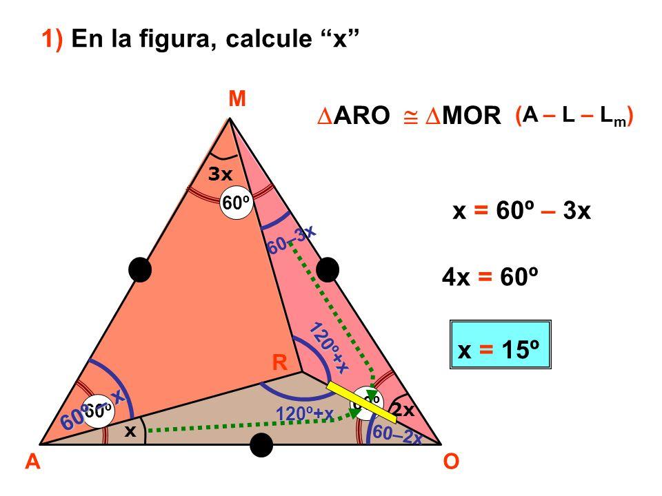 x 3x 2x A M O R 60º 60º – x 60–3x 60–2x 120º+x 120º+x 1) En la figura, calcule x ARO MOR (A – L – L m ) x = 60º – 3x 4x = 60º x = 15º