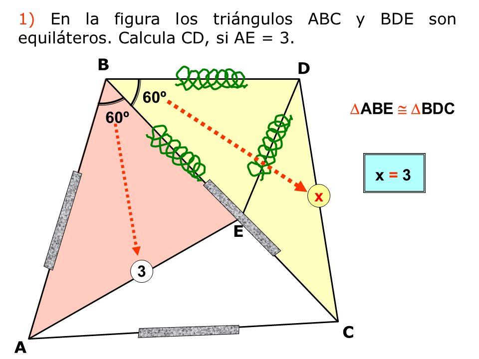 A B D C E 3 60º x ABE BDC x = 3 1) En la figura los triángulos ABC y BDE son equiláteros.
