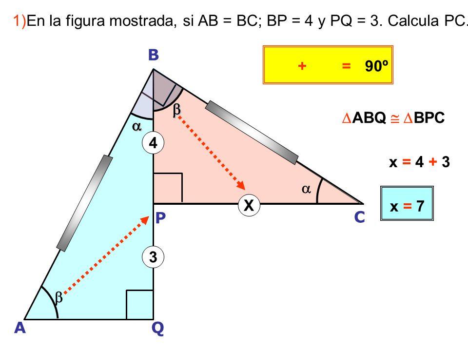 A B Q P C + 4 3 X =90º 1)En la figura mostrada, si AB = BC; BP = 4 y PQ = 3.