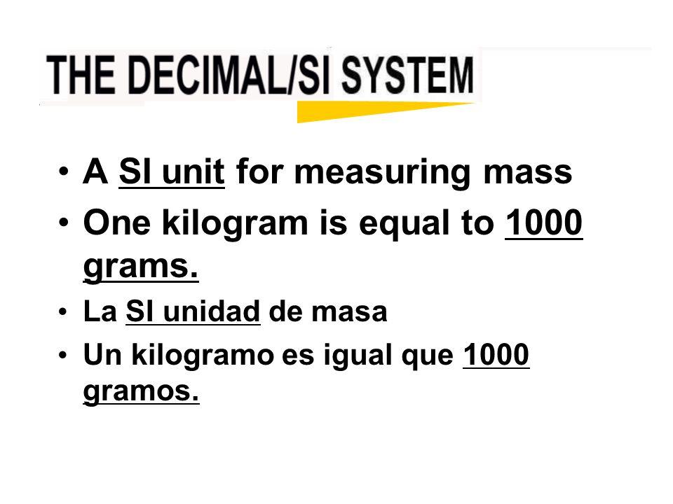 A SI unit for measuring mass One kilogram is equal to 1000 grams. La SI unidad de masa Un kilogramo es igual que 1000 gramos.