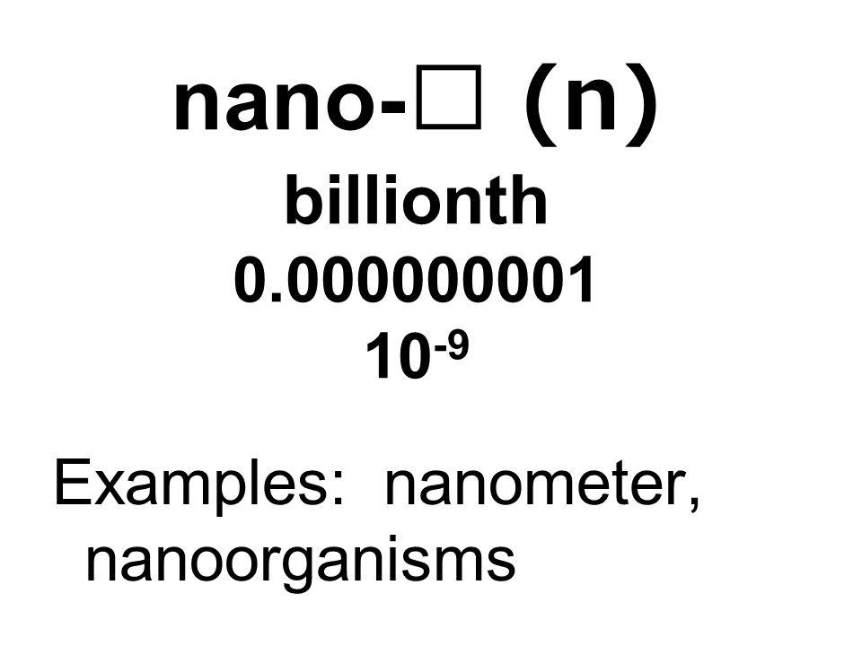 nano- (n) billionth 0.000000001 10 -9 Examples: nanometer, nanoorganisms