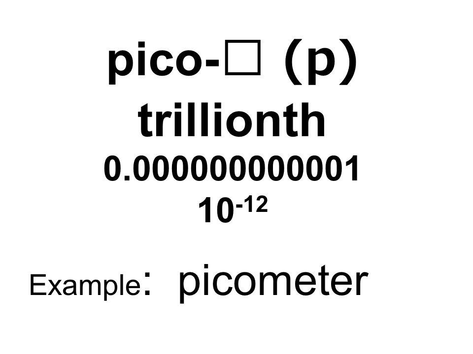 pico- (p) trillionth 0.000000000001 10 -12 Example : picometer