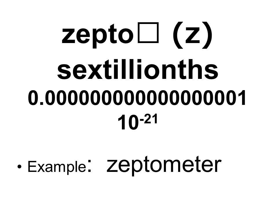zepto (z) sextillionths 0.000000000000000001 10 -21 Example : zeptometer