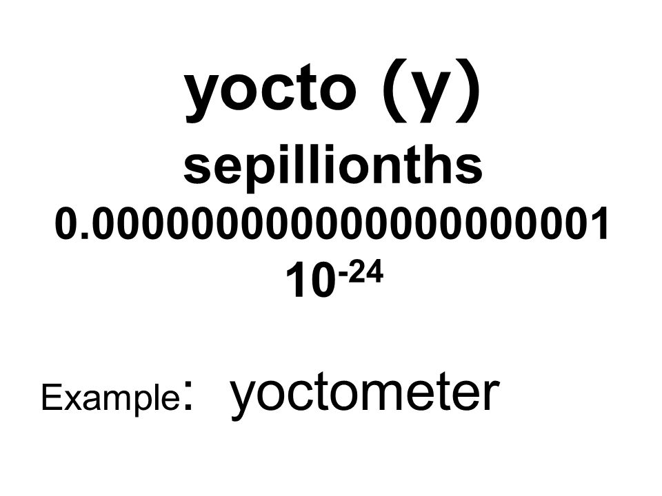 yocto (y) sepillionths 0.000000000000000000001 10 -24 Example : yoctometer