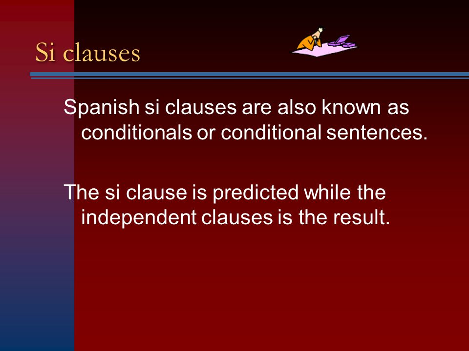 Si clauses Spanish si clauses are also known as conditionals or conditional sentences.