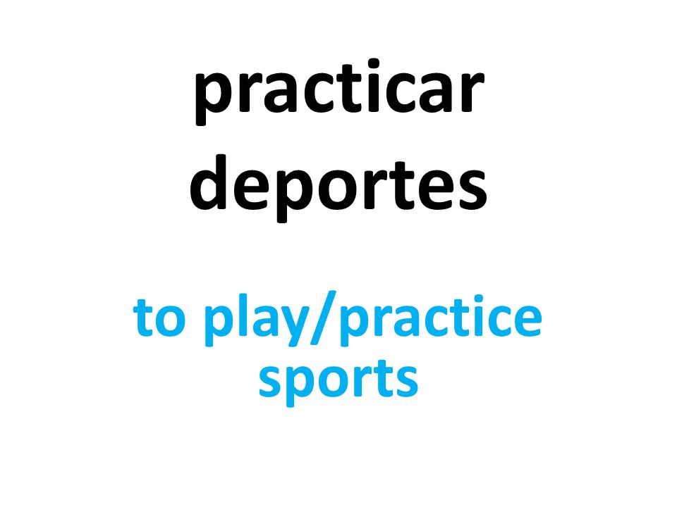 practicar deportes to play/practice sports