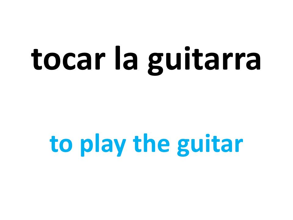 tocar la guitarra to play the guitar