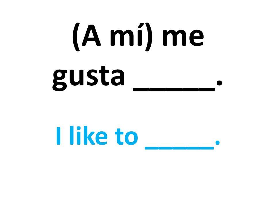 (A mí) me gusta _____. I like to _____.