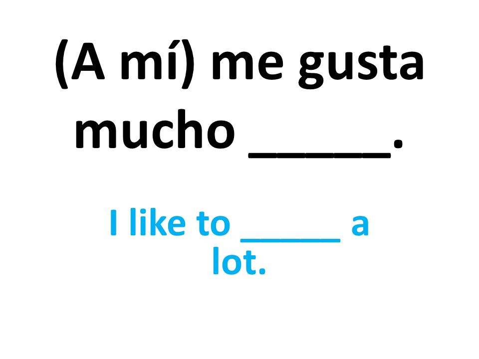 (A mí) me gusta mucho _____. I like to _____ a lot.