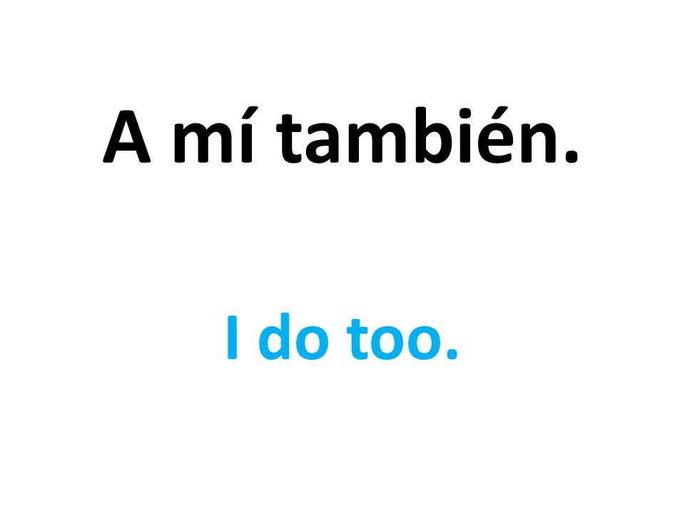 A mí también. I do too.