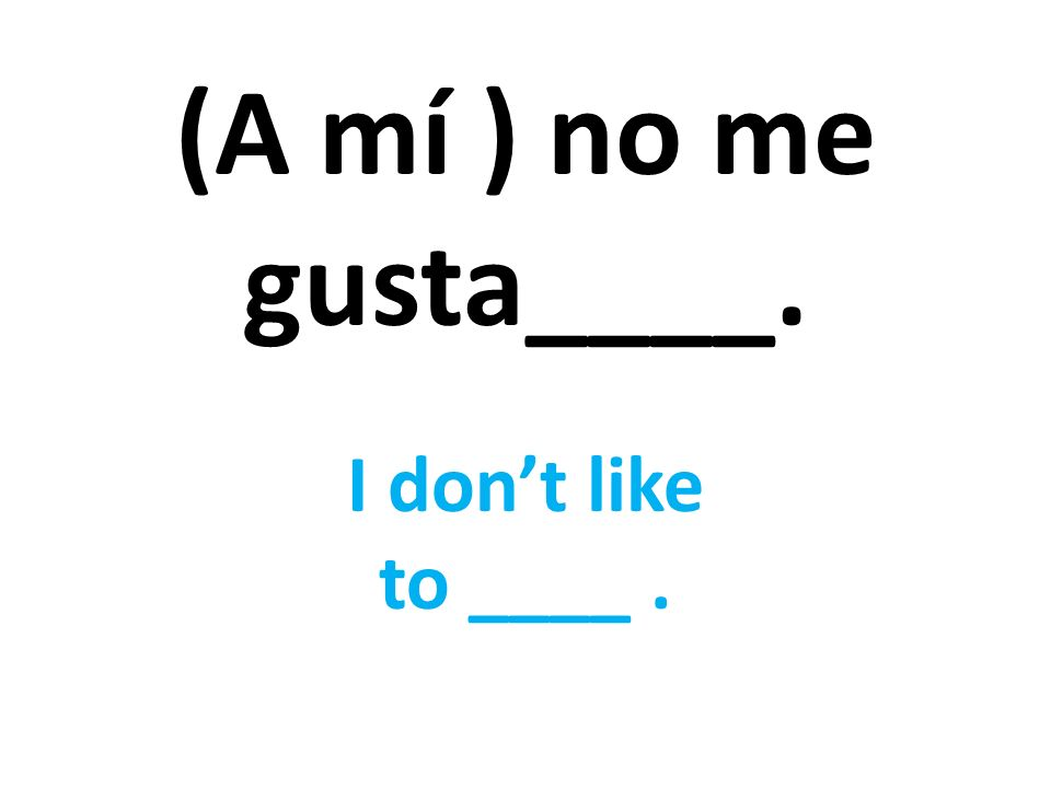 (A mí ) no me gusta____. I dont like to ____.