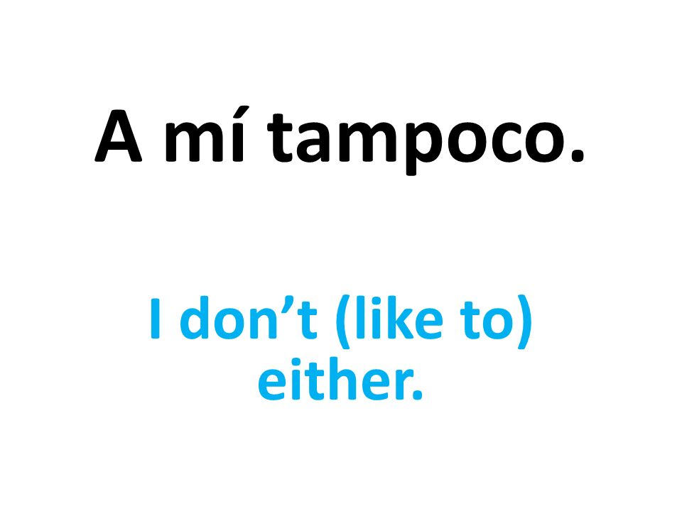 A mí tampoco. I dont (like to) either.