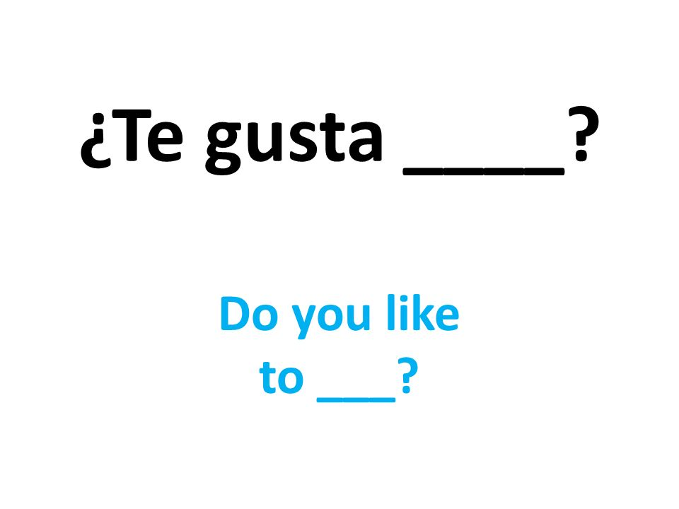 ¿Te gusta ____ Do you like to ___