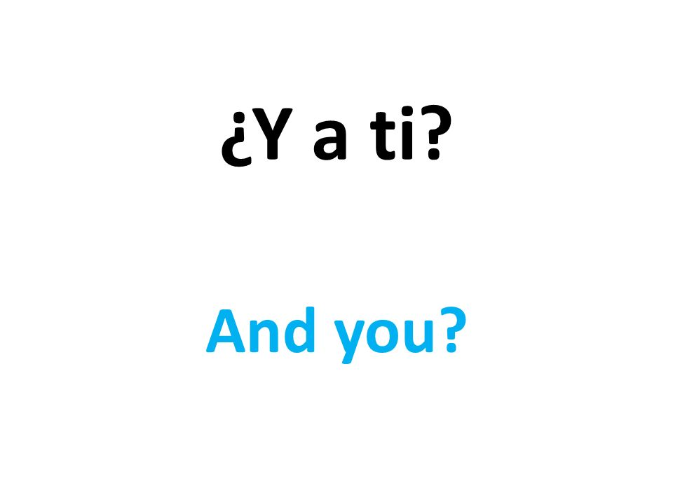 ¿Y a ti And you