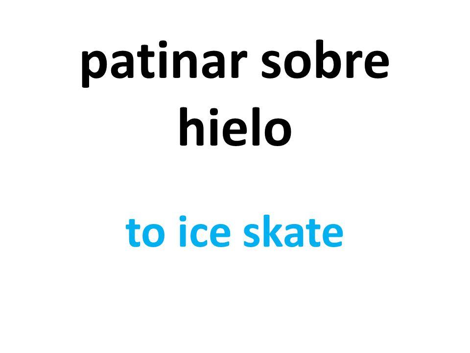 patinar sobre hielo to ice skate