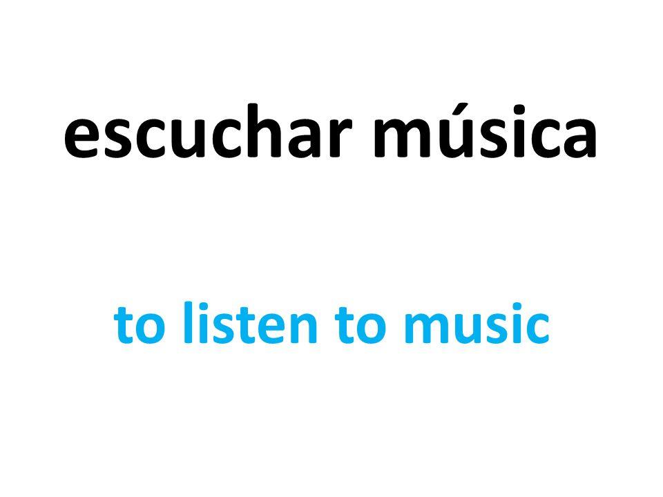 escuchar música to listen to music