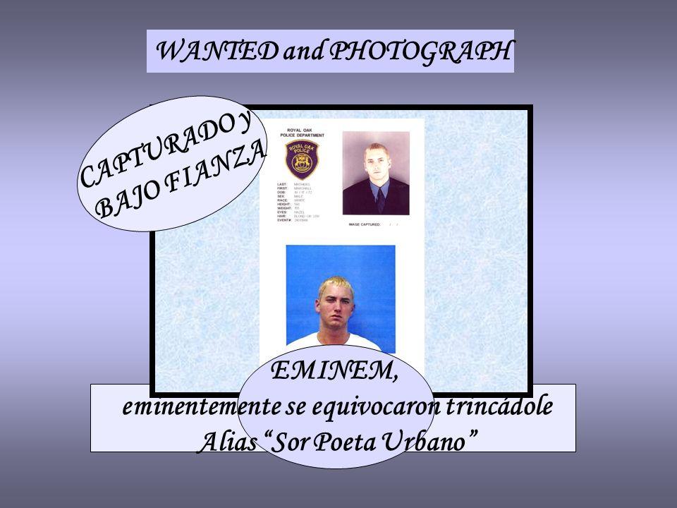 WANTED and PHOTOGRAPH CAPTURADO y BAJO FIANZA EMINEM, eminentemente se equivocaron trincádole Alias Sor Poeta Urbano