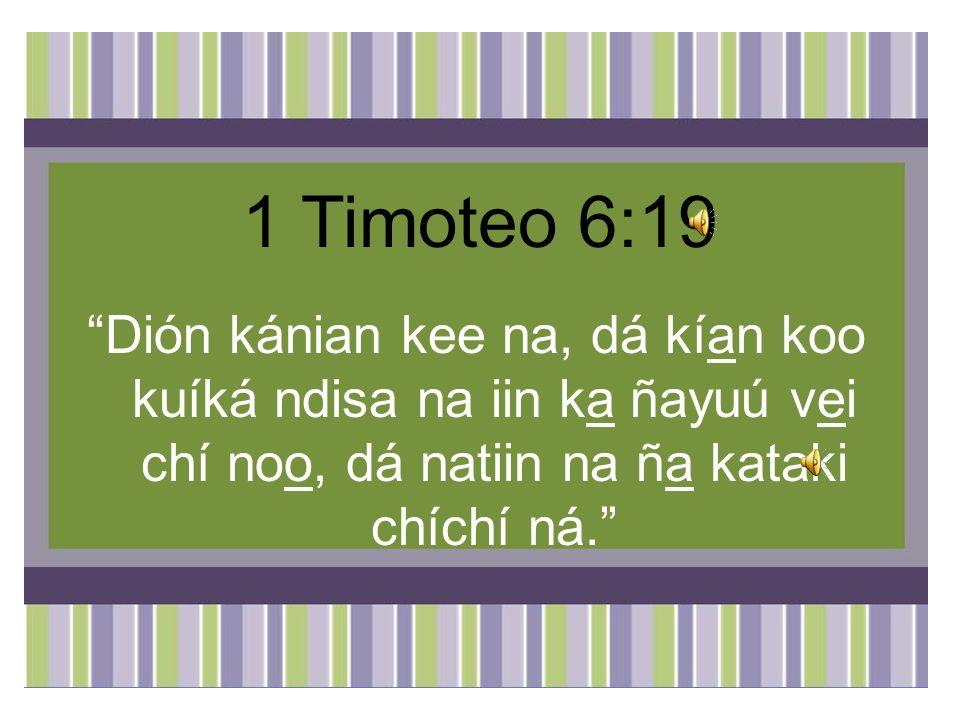1 Timoteo 6:19 Dión kánian kee na, dá kían koo kuíká ndisa na iin ka ñayuú vei chí noo, dá natiin na ña kataki chíchí ná.