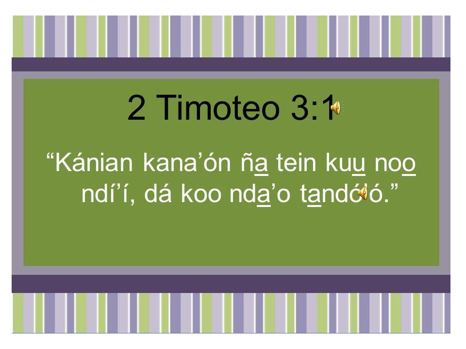 2 Timoteo 3:1 Kánian kanaón ña tein kuu noo ndíí, dá koo ndao tandóó.