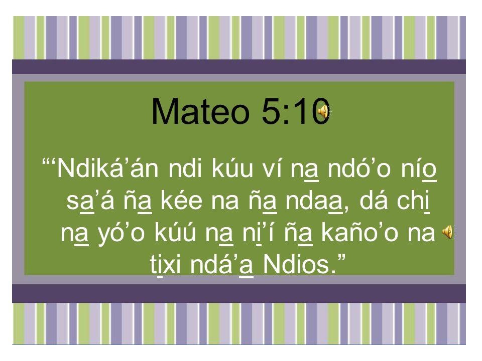 Mateo 5:10 Ndikáán ndi kúu ví na ndóo nío saá ña kée na ña ndaa, dá chi na yóo kúú na nií ña kañoo na tixi ndáa Ndios.