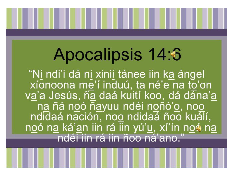 Apocalipsis 14:6 Ni ndii dá ni xinii tánee iin ka ángel xíonoona meí induú, ta née na toon vaa Jesús, ña daá kuití koo, dá dánaa na ñá noó ñayuu ndéi noñóo, noo ndidaá nación, noo ndidaá ñoo kuálí, noó na káan iin rá iin yúu, xíín noó na ndéi iin rá iin ñoo náano.