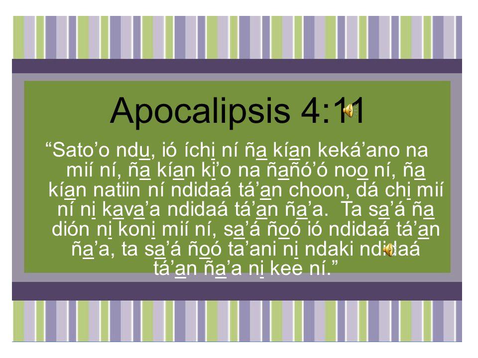 Apocalipsis 4:11 Satoo ndu, ió íchi ní ña kían kekáano na mií ní, ña kían kio na ñañóó noo ní, ña kían natiin ní ndidaá táan choon, dá chi mií ní ni kavaa ndidaá táan ñaa.