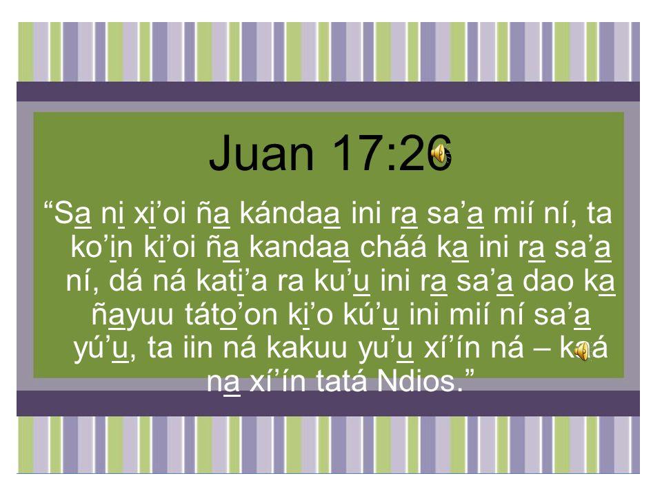 Juan 17:26 Sa ni xioi ña kándaa ini ra saa mií ní, ta koin kioi ña kandaa cháá ka ini ra saa ní, dá ná katia ra kuu ini ra saa dao ka ñayuu tátoon kio kúu ini mií ní saa yúu, ta iin ná kakuu yuu xíín ná – kaá na xíín tatá Ndios.