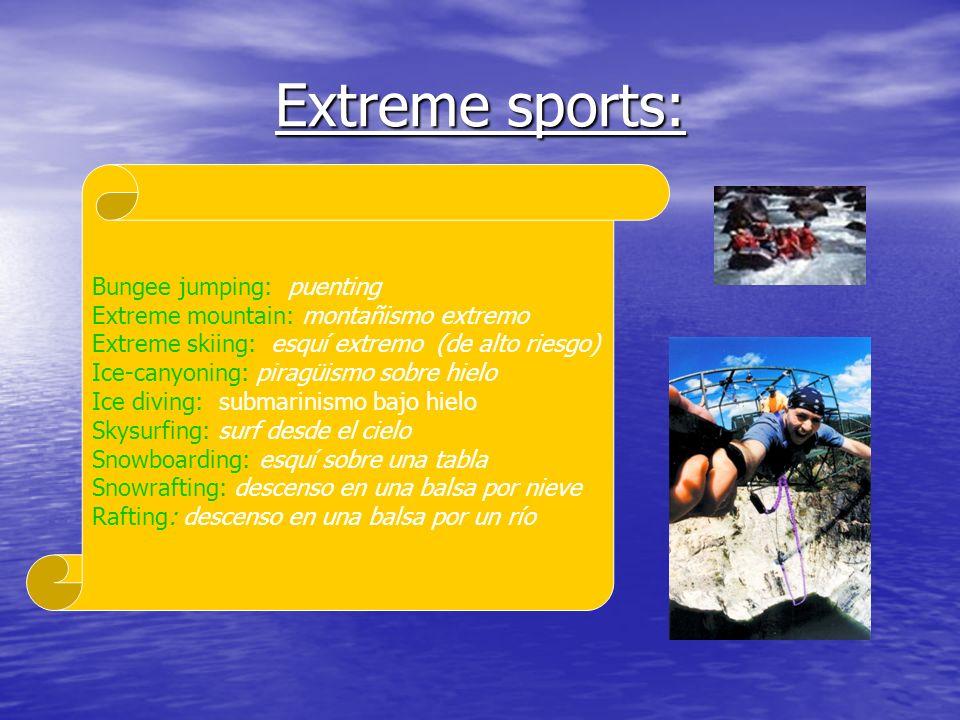 Extreme sports: Bungee jumping: puenting Extreme mountain: montañismo extremo Extreme skiing: esquí extremo (de alto riesgo) Ice-canyoning: piragüismo sobre hielo Ice diving: submarinismo bajo hielo Skysurfing: surf desde el cielo Snowboarding: esquí sobre una tabla Snowrafting: descenso en una balsa por nieve Rafting: descenso en una balsa por un río