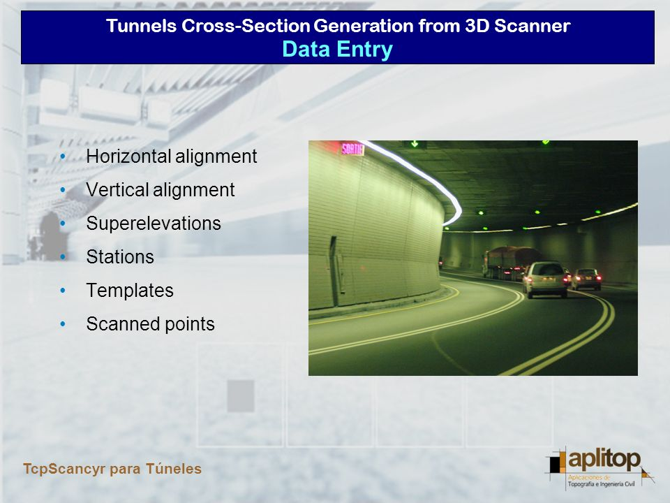 Tunnels Cross-Section Generation from 3D Scanner TcpScancyr para Túneles File Conversion (LandXML, Inroads, MX-Road, MDT...) Numerical Definition Graphical Representation Analytic Informaciton Real-time Analysis Alignment Definition