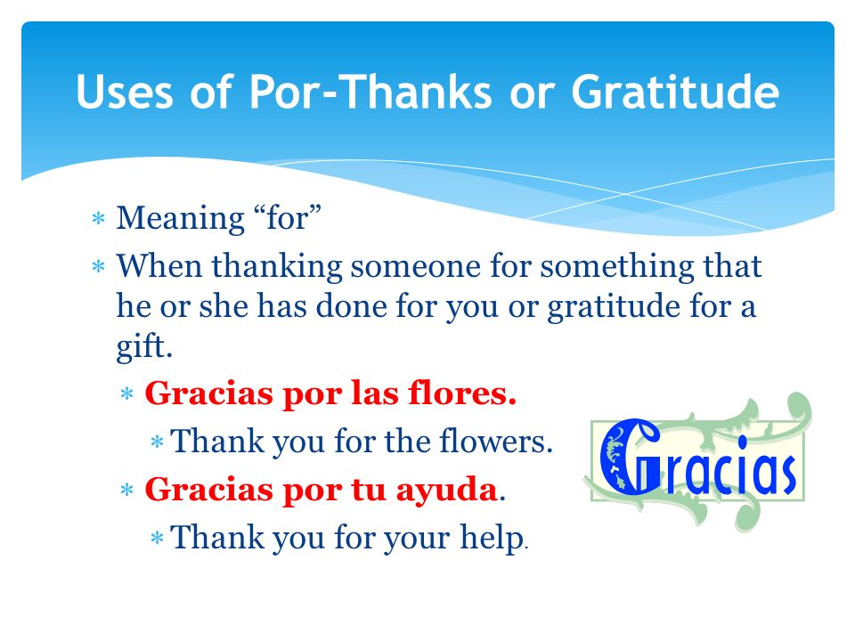 Meaning for When thanking someone for something that he or she has done for you or gratitude for a gift. Gracias por las flores. Thank you for the flo