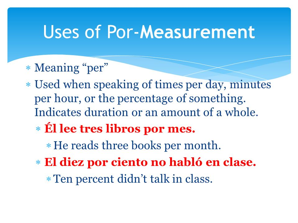 Meaning per Used when speaking of times per day, minutes per hour, or the percentage of something. Indicates duration or an amount of a whole. Él lee