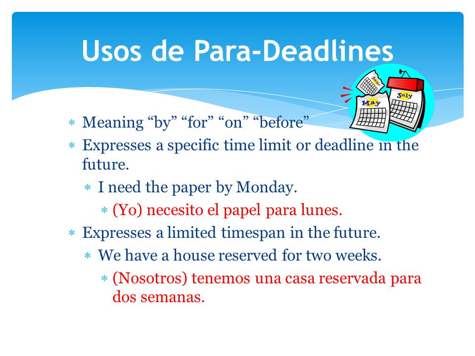 Meaning by for on before Expresses a specific time limit or deadline in the future. I need the paper by Monday. (Yo) necesito el papel para lunes. Exp