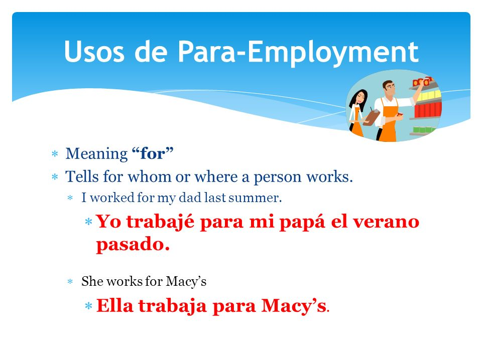 Meaning for Tells for whom or where a person works. I worked for my dad last summer. Yo trabajé para mi papá el verano pasado. She works for Macys Ell