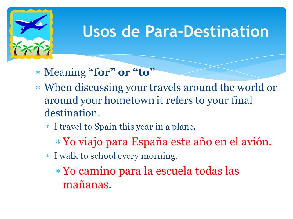 Meaning for or to When discussing your travels around the world or around your hometown it refers to your final destination. I travel to Spain this ye
